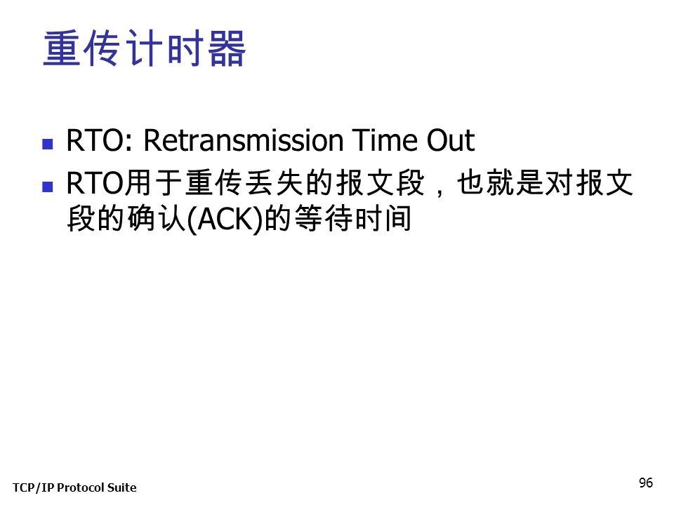 TCP/IP Protocol Suite 96 重传计时器 RTO: Retransmission Time Out RTO 用于重传丢失的报文段,也就是对报文 段的确认 (ACK) 的等待时间