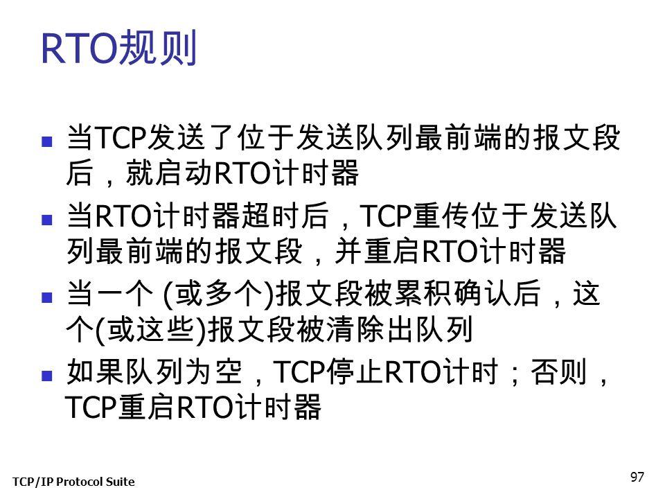 TCP/IP Protocol Suite 97 RTO 规则 当 TCP 发送了位于发送队列最前端的报文段 后,就启动 RTO 计时器 当 RTO 计时器超时后, TCP 重传位于发送队 列最前端的报文段,并重启 RTO 计时器 当一个 ( 或多个 ) 报文段被累积确认后,这 个 ( 或这些 )
