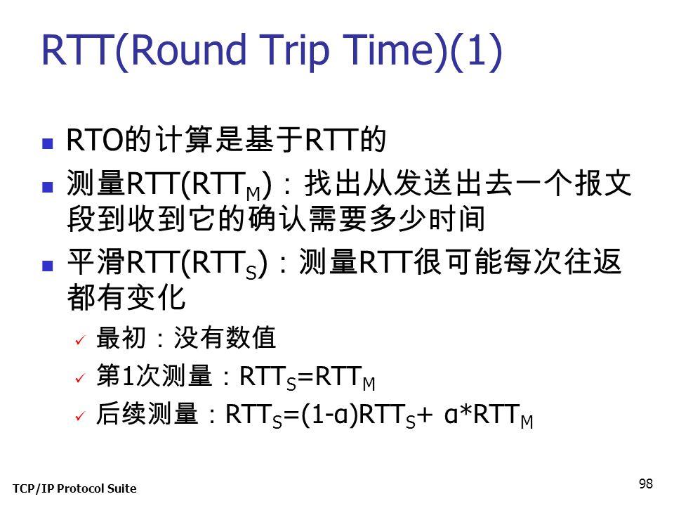 TCP/IP Protocol Suite 98 RTT(Round Trip Time)(1) RTO 的计算是基于 RTT 的 测量 RTT(RTT M ) :找出从发送出去一个报文 段到收到它的确认需要多少时间 平滑 RTT(RTT S ) :测量 RTT 很可能每次往返 都有变化 最初:没有
