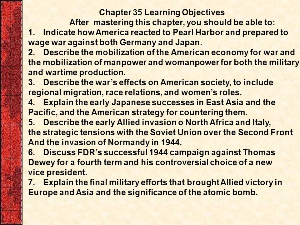 Chapter 35 Learning Objectives After mastering this chapter, you should be able to: 1.Indicate how America reacted to Pearl Harbor and prepared to wage war against both Germany and Japan.