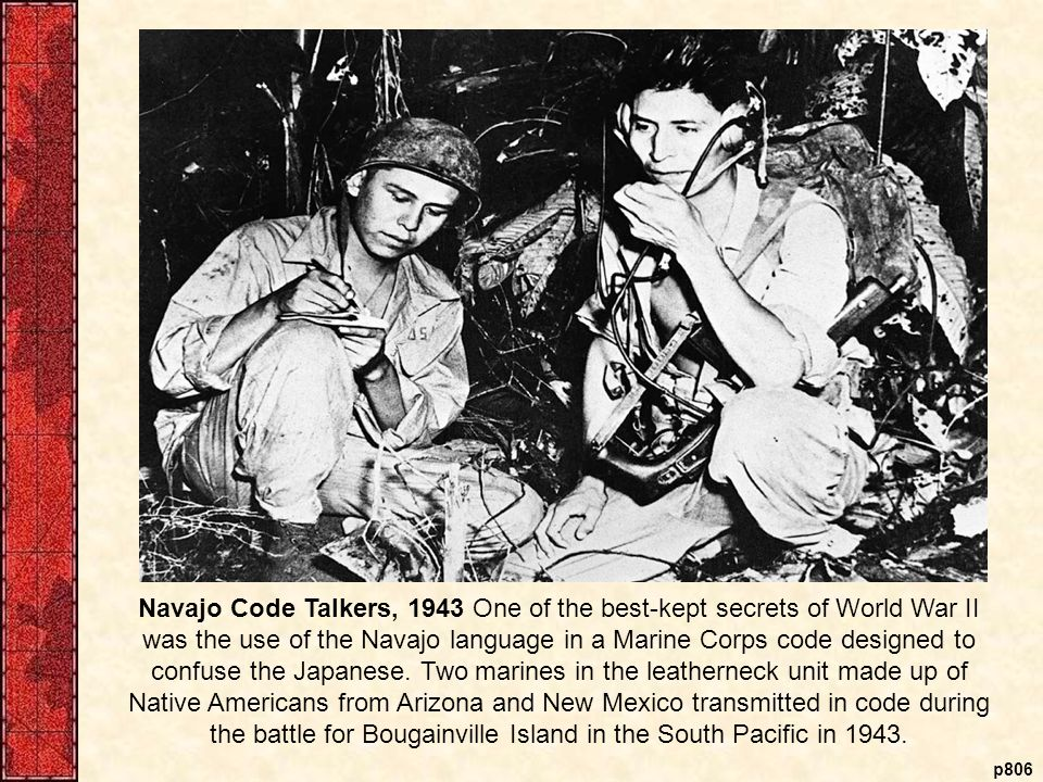 p806 Navajo Code Talkers, 1943 One of the best-kept secrets of World War II was the use of the Navajo language in a Marine Corps code designed to confuse the Japanese.