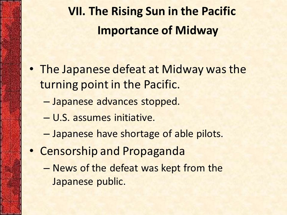 VII. The Rising Sun in the Pacific Importance of Midway The Japanese defeat at Midway was the turning point in the Pacific. – Japanese advances stoppe