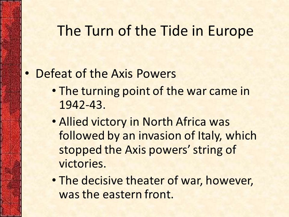 The Turn of the Tide in Europe Defeat of the Axis Powers The turning point of the war came in 1942-43.