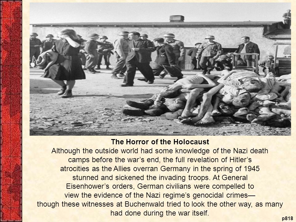 p818 The Horror of the Holocaust Although the outside world had some knowledge of the Nazi death camps before the war's end, the full revelation of Hitler's atrocities as the Allies overran Germany in the spring of 1945 stunned and sickened the invading troops.