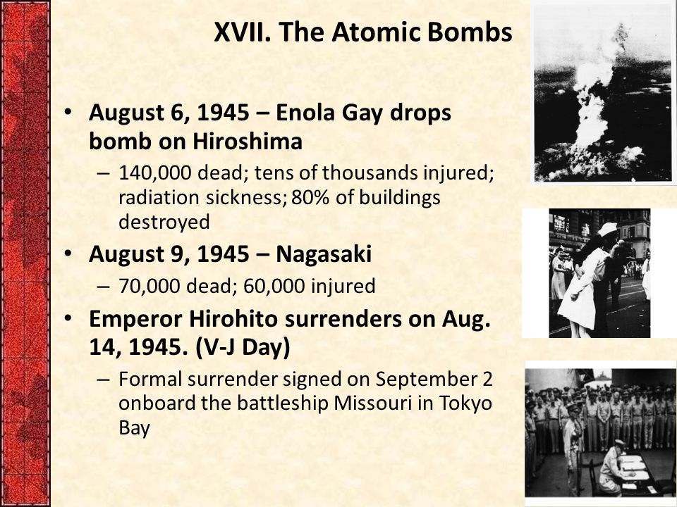 XVII. The Atomic Bombs August 6, 1945 – Enola Gay drops bomb on Hiroshima – 140,000 dead; tens of thousands injured; radiation sickness; 80% of buildi