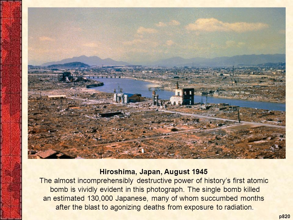 p820 Hiroshima, Japan, August 1945 The almost incomprehensibly destructive power of history's first atomic bomb is vividly evident in this photograph.
