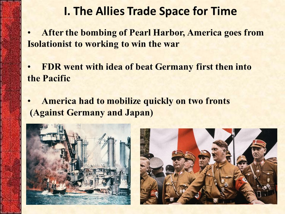 I. The Allies Trade Space for Time After the bombing of Pearl Harbor, America goes from Isolationist to working to win the war FDR went with idea of b