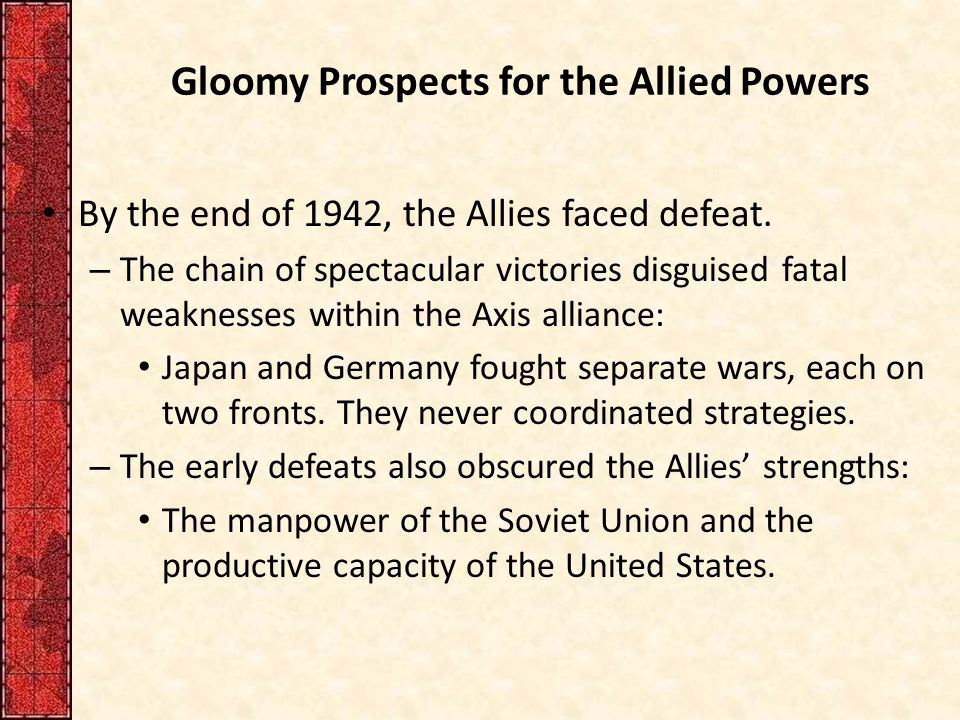 Gloomy Prospects for the Allied Powers By the end of 1942, the Allies faced defeat.