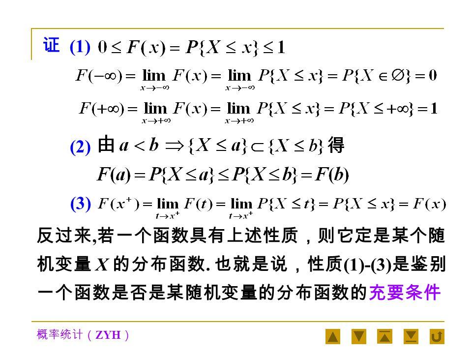 概率统计( ZYH ) 分布函数 F(x) 具有下列性质:定理 1 1  (有界性) 对任意的实数 x 都有 0≤F(x)≤1 , F( -  ) = 0 , F(+  ) = 1 2  (单调性) F(x) 是 x 的单调不减函数,即 当 a < b 时, F(a)≤F(b) 3  (右连续性) F(x) 是右连续函数,即对任意 实数 x 都有 F(x + ) = F(x) 对分布函数 F(x), 有性质 :