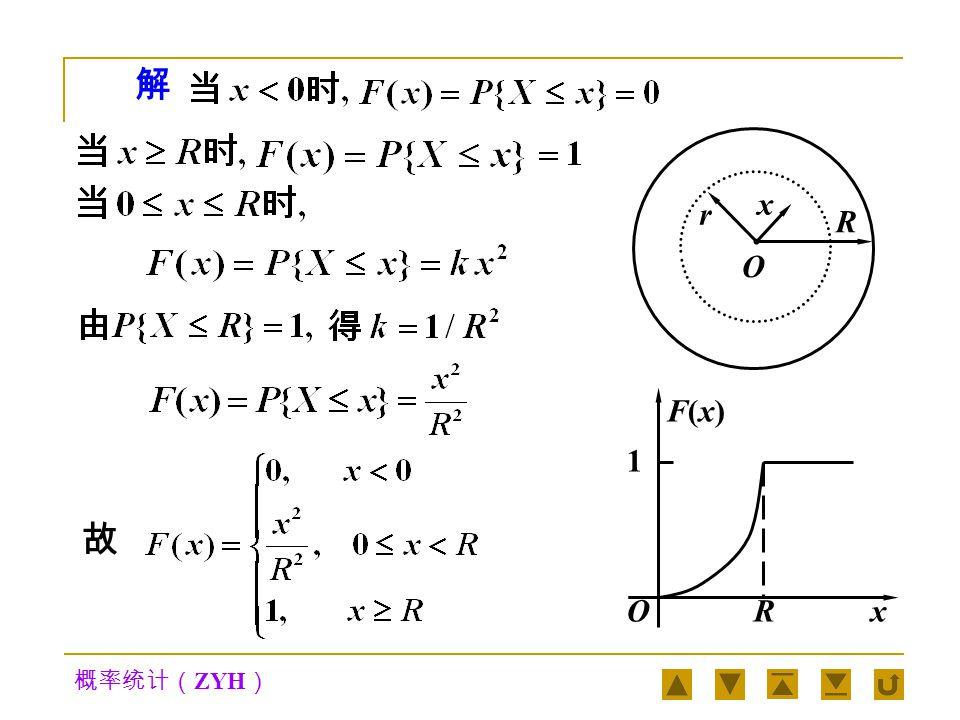 概率统计( ZYH ) 向半径为 R 的圆盘形靶射击,设弹着点落 在以靶心 O 为圆心,以 r (r≤R) 为半径的圆盘内的概 率与圆盘的面积成正比,并设每枪都能中靶.现以 X 表示弹着点与圆心 O 的距离,求随机变量 X 的分 布函数. 例2例2 R O x r