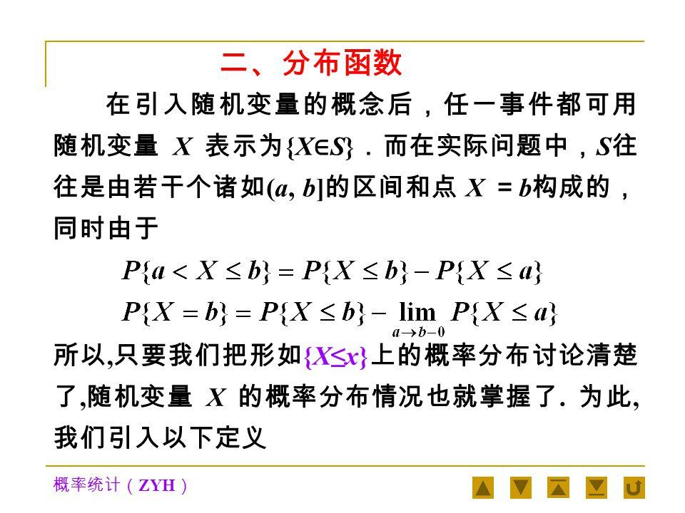 概率统计( ZYH ) 随机变量随着试验的结果不同而取不同的值, 由于试验的各个结果的出现具有一定的概率, 因此 随机变量的取值也有一定的概率规律. (2) 随机变量的取值具有一定的概率规律 随机变量是一个函数, 但它与普通的函数有着 本质的差别, 普通函数是定义在实数轴上的, 而随机 变量是定义在