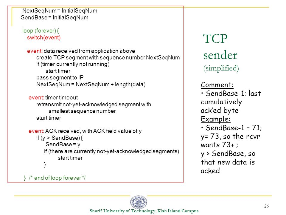 26 Sharif University of Technology, Kish Island Campus TCP sender (simplified) NextSeqNum = InitialSeqNum SendBase = InitialSeqNum loop (forever) { switch(event) event: data received from application above create TCP segment with sequence number NextSeqNum if (timer currently not running) start timer pass segment to IP NextSeqNum = NextSeqNum + length(data) event: timer timeout retransmit not-yet-acknowledged segment with smallest sequence number start timer event: ACK received, with ACK field value of y if (y > SendBase) { SendBase = y if (there are currently not-yet-acknowledged segments) start timer } } /* end of loop forever */ Comment: SendBase-1: last cumulatively ack'ed byte Example: SendBase-1 = 71; y= 73, so the rcvr wants 73+ ; y > SendBase, so that new data is acked