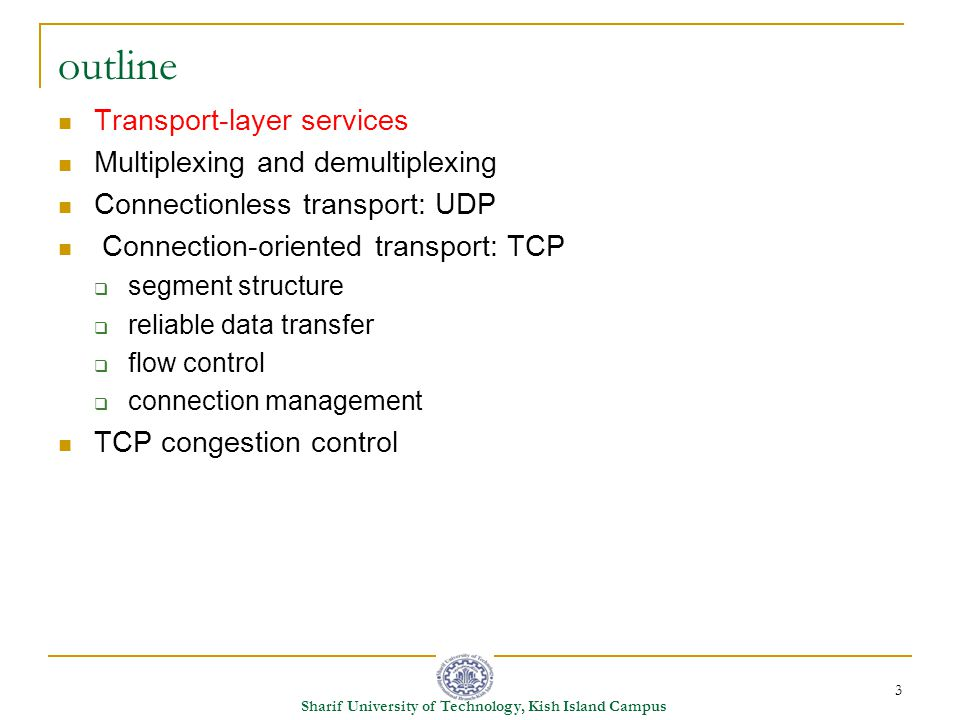 3 Sharif University of Technology, Kish Island Campus outline Transport-layer services Multiplexing and demultiplexing Connectionless transport: UDP Connection-oriented transport: TCP  segment structure  reliable data transfer  flow control  connection management TCP congestion control
