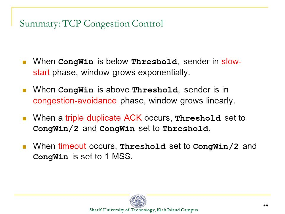 44 Sharif University of Technology, Kish Island Campus Summary: TCP Congestion Control When CongWin is below Threshold, sender in slow- start phase, window grows exponentially.