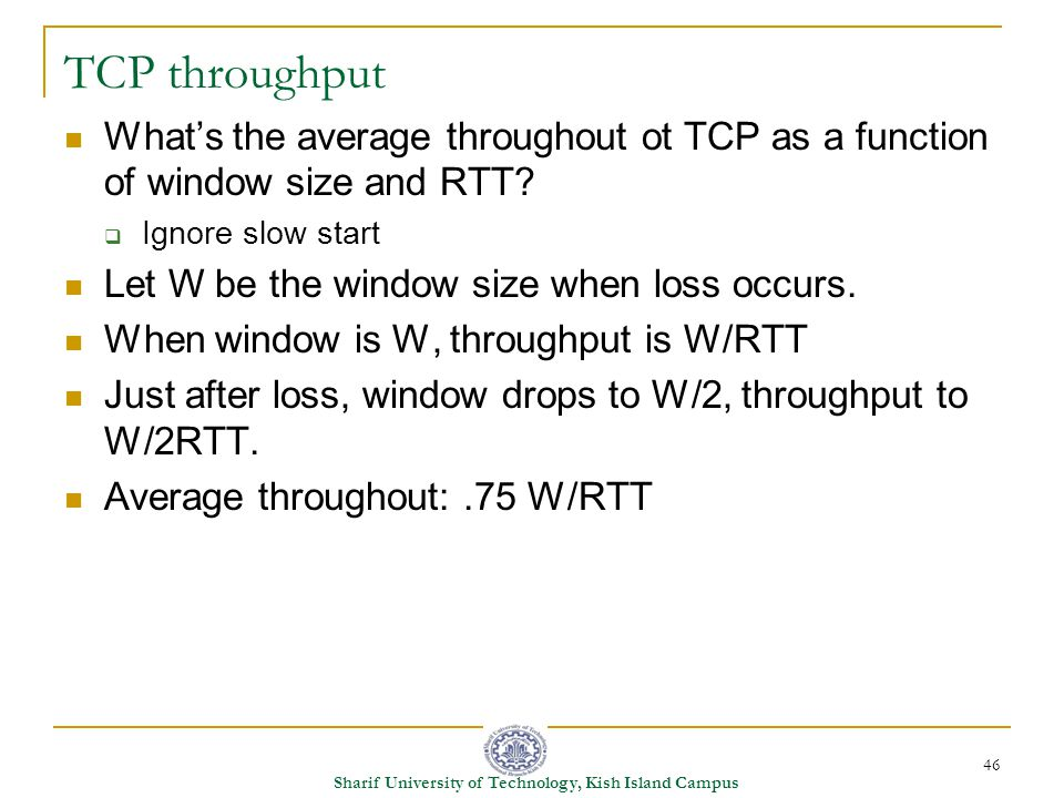46 Sharif University of Technology, Kish Island Campus TCP throughput What's the average throughout ot TCP as a function of window size and RTT.
