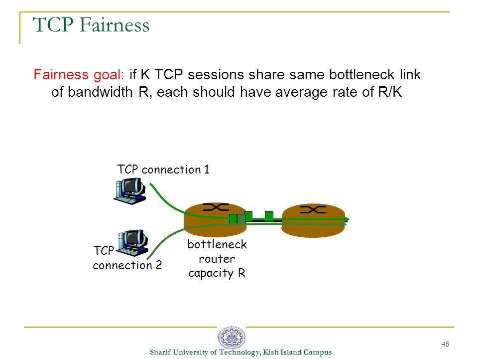 48 Sharif University of Technology, Kish Island Campus Fairness goal: if K TCP sessions share same bottleneck link of bandwidth R, each should have average rate of R/K TCP connection 1 bottleneck router capacity R TCP connection 2 TCP Fairness
