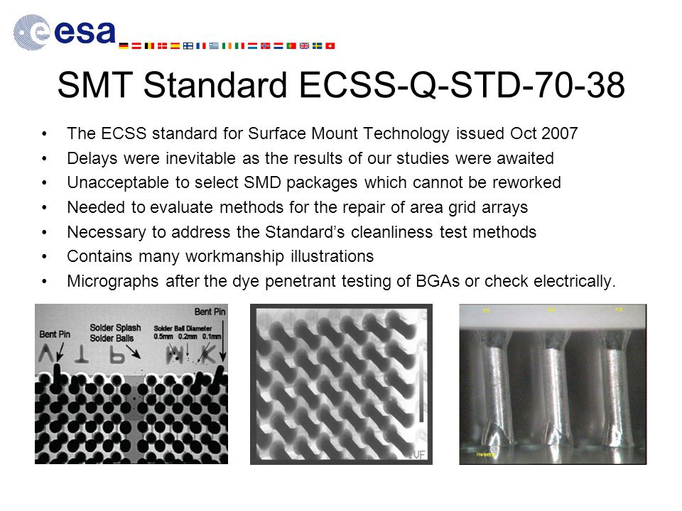 SMT Standard ECSS-Q-STD-70-38 The ECSS standard for Surface Mount Technology issued Oct 2007 Delays were inevitable as the results of our studies were awaited Unacceptable to select SMD packages which cannot be reworked Needed to evaluate methods for the repair of area grid arrays Necessary to address the Standard's cleanliness test methods Contains many workmanship illustrations Micrographs after the dye penetrant testing of BGAs or check electrically.