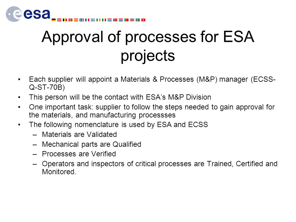 Approval of processes for ESA projects Each supplier will appoint a Materials & Processes (M&P) manager (ECSS- Q-ST-70B) This person will be the contact with ESA's M&P Division One important task: supplier to follow the steps needed to gain approval for the materials, and manufacturing processses The following nomenclature is used by ESA and ECSS –Materials are Validated –Mechanical parts are Qualified –Processes are Verified –Operators and inspectors of critical processes are Trained, Certified and Monitored.