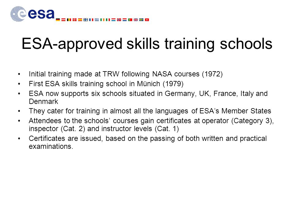 ESA-approved skills training schools Initial training made at TRW following NASA courses (1972) First ESA skills training school in Münich (1979) ESA now supports six schools situated in Germany, UK, France, Italy and Denmark They cater for training in almost all the languages of ESA's Member States Attendees to the schools' courses gain certificates at operator (Category 3), inspector (Cat.