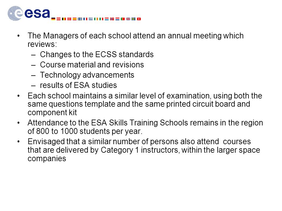 The Managers of each school attend an annual meeting which reviews: –Changes to the ECSS standards –Course material and revisions –Technology advancements –results of ESA studies Each school maintains a similar level of examination, using both the same questions template and the same printed circuit board and component kit Attendance to the ESA Skills Training Schools remains in the region of 800 to 1000 students per year.
