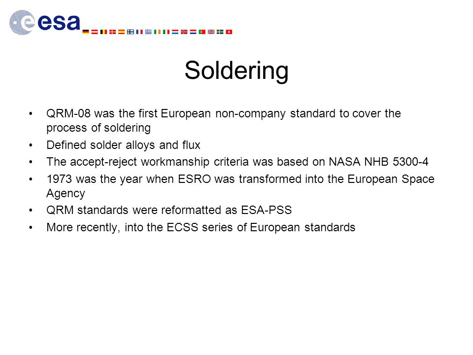 Soldering QRM-08 was the first European non-company standard to cover the process of soldering Defined solder alloys and flux The accept-reject workmanship criteria was based on NASA NHB 5300-4 1973 was the year when ESRO was transformed into the European Space Agency QRM standards were reformatted as ESA-PSS More recently, into the ECSS series of European standards