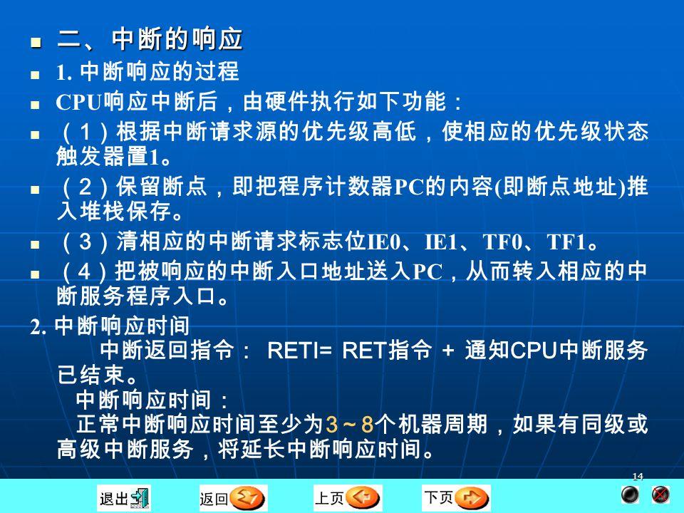 13 第二节 中断的响应 一、中断响应的条件 CPU 响应中断的基本条件有以下几种: ( 1 ) 有中断源提出中断请求; ( 1 ) 有中断源提出中断请求; ( 2 ) 中断总允许位 EA = 1 ,即 CPU 开中断; ( 2 ) 中断总允许位 EA = 1 ,即 CPU 开中断; (3)申请中断的中断源的中断允许位为 1 ,即没有被屏蔽。 (3)申请中断的中断源的中断允许位为 1 ,即没有被屏蔽。 中断响应阻断 ( 1 ) CPU 正在处理同级或高级优先级的中断。 ( 1 ) CPU 正在处理同级或高级优先级的中断。 ( 2 )现行的机器周期不是所执行指令的最后一个机器周期。 ( 2 )现行的机器周期不是所执行指令的最后一个机器周期。 ( 3 )正在执行的指令是 RETI 或访问 IE 、 IP 指令。 CPU 在 执行 RETI 或访问 IE 、 IP 的指令后,至少需要再执行一条其 他指令后才会响应中断请求。 ( 3 )正在执行的指令是 RETI 或访问 IE 、 IP 指令。 CPU 在 执行 RETI 或访问 IE 、 IP 的指令后,至少需要再执行一条其 他指令后才会响应中断请求。