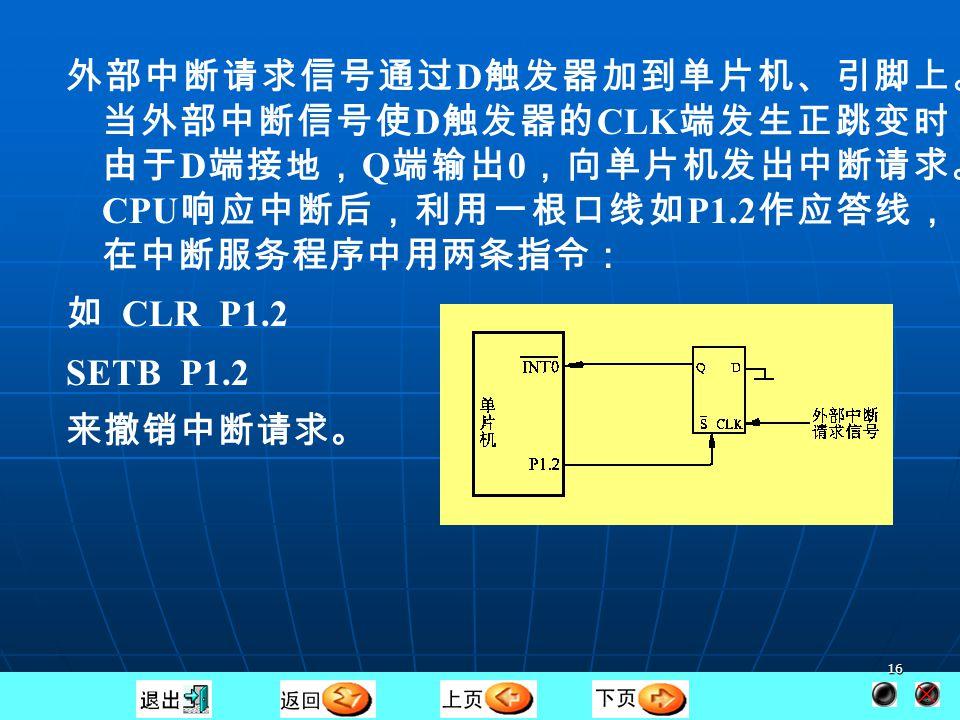 15 三、复位状态 CPU 响应中断请求后,在中断返回(执行 RETI )前,必须 撤除请求,将中断标志位清除,回复到原始的状态,否则 会错误地再一次引起中断响应。 对于定时器/计数器 0 、 1 的中断请求及边沿触发方式的外部 中断 0 、 1 , CPU 在响应中断后用硬件清除了相应的中断请 求标志 TF0 、 TF1 、 IE0 、 IE1 ,即自动撤除了中断请求。 对于串行接口中断及定时器/计数器 2 中断, CPU 响应中断 后没有用硬件清除中断标志位,必须由用户编制的中断服 务程序来清除相应的中断标志。如用指令 CLR TF2 清除 TF2 ,用指令 CLR EXF2 清除 EXF2 等。 对于电平触发的外部中断,由于 CPU 对、引脚没有控制作用, 也没有相应的中断请求标志位,因此需要外接电路来撤除 中断请求信号。