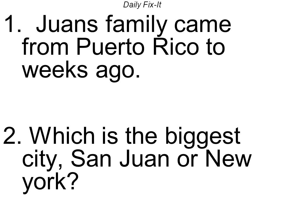 Daily Fix-It 1. Juans family came from Puerto Rico to weeks ago.