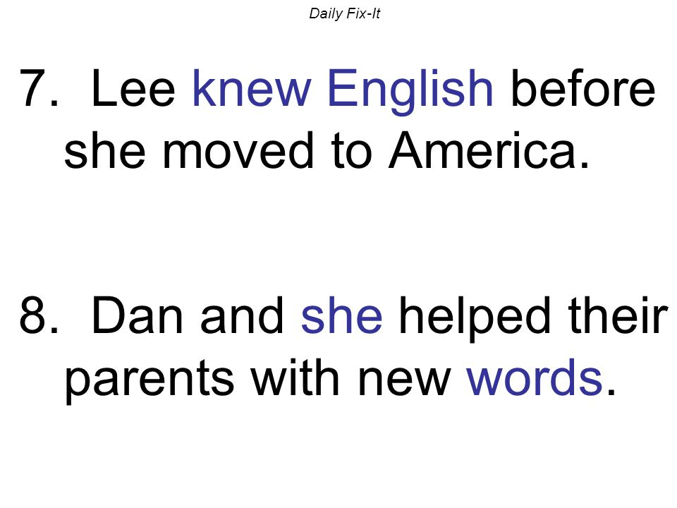 Daily Fix-It 7. Lee knew English before she moved to America.
