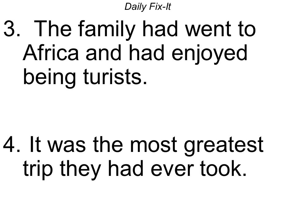 Daily Fix-It 3. The family had went to Africa and had enjoyed being turists.