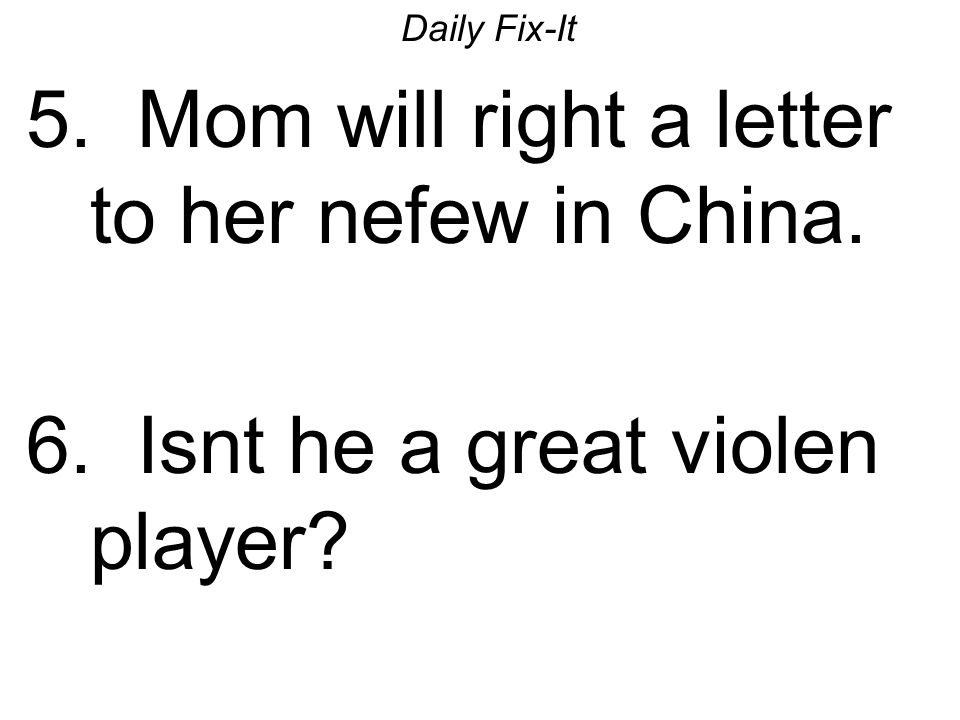 Daily Fix-It 5. Mom will right a letter to her nefew in China. 6. Isnt he a great violen player?