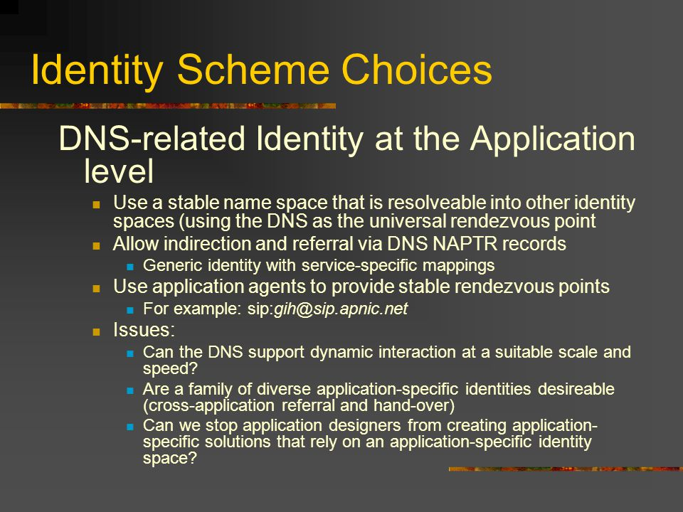 Identity Scheme Choices DNS-related Identity at the Application level Use a stable name space that is resolveable into other identity spaces (using th