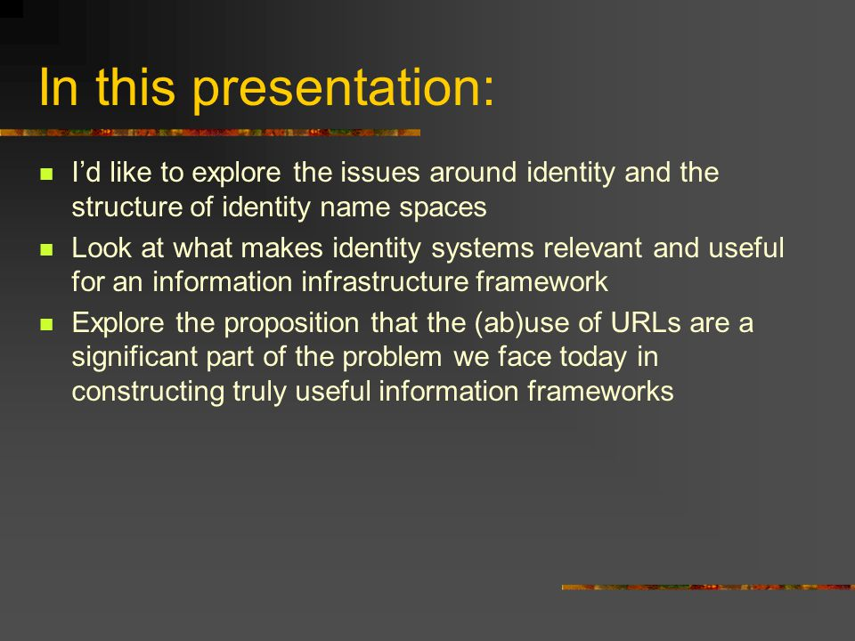 In this presentation: I'd like to explore the issues around identity and the structure of identity name spaces Look at what makes identity systems relevant and useful for an information infrastructure framework Explore the proposition that the (ab)use of URLs are a significant part of the problem we face today in constructing truly useful information frameworks