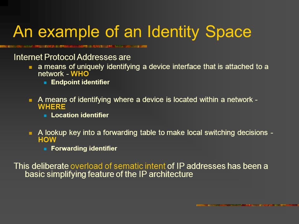 An example of an Identity Space Internet Protocol Addresses are a means of uniquely identifying a device interface that is attached to a network - WHO Endpoint identifier A means of identifying where a device is located within a network - WHERE Location identifier A lookup key into a forwarding table to make local switching decisions - HOW Forwarding identifier This deliberate overload of sematic intent of IP addresses has been a basic simplifying feature of the IP architecture