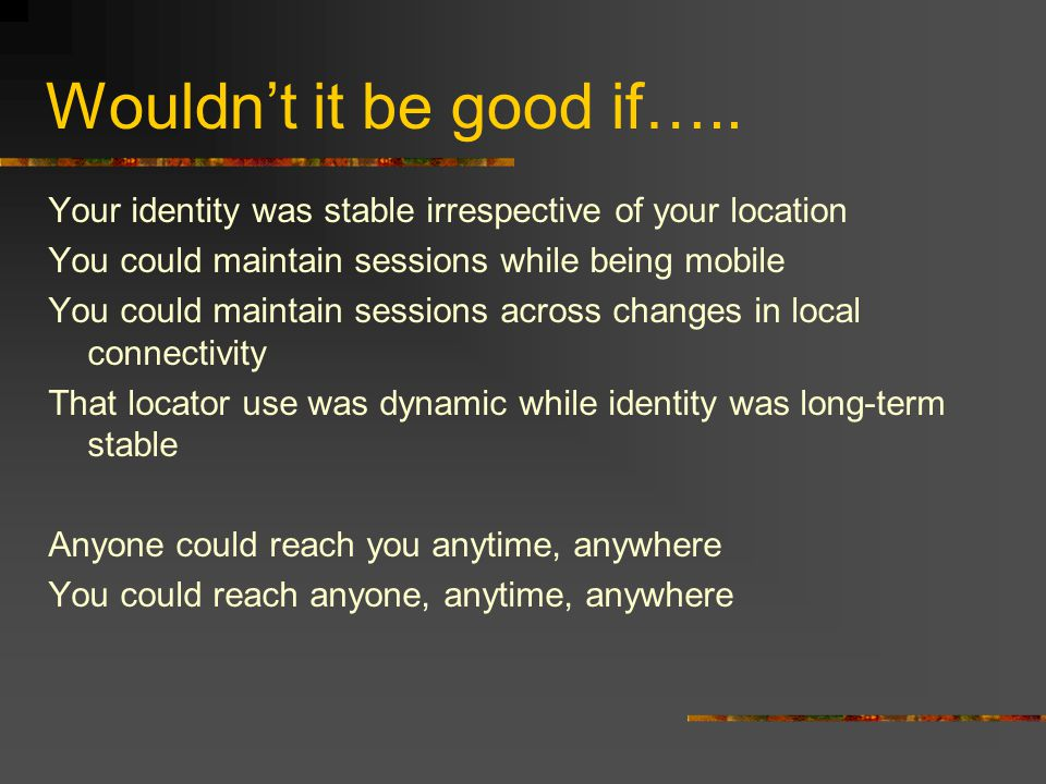 Wouldn't it be good if….. Your identity was stable irrespective of your location You could maintain sessions while being mobile You could maintain ses
