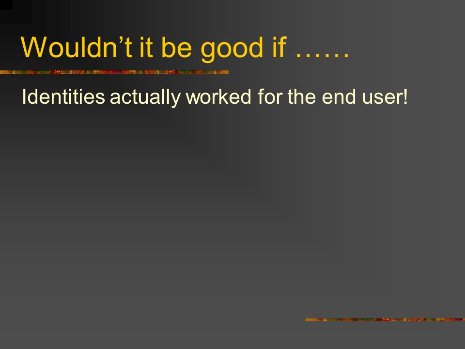 Wouldn't it be good if …… Identities actually worked for the end user!