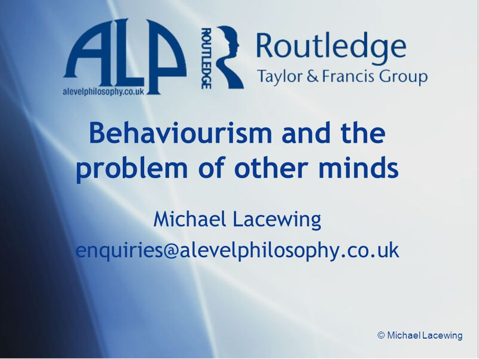 © Michael Lacewing Behaviourism and the problem of other minds Michael Lacewing enquiries@alevelphilosophy.co.uk