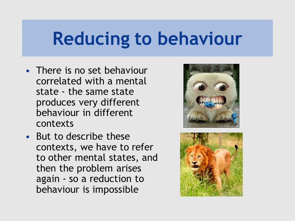 Reducing to behaviour There is no set behaviour correlated with a mental state - the same state produces very different behaviour in different contexts But to describe these contexts, we have to refer to other mental states, and then the problem arises again - so a reduction to behaviour is impossible