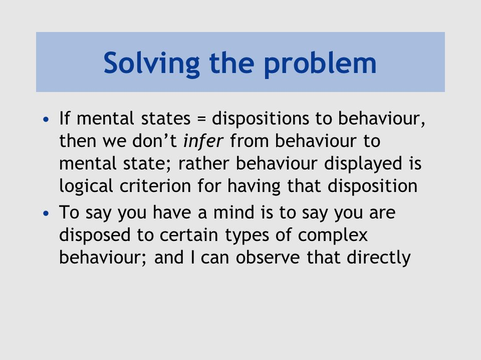 Solving the problem If mental states = dispositions to behaviour, then we don't infer from behaviour to mental state; rather behaviour displayed is logical criterion for having that disposition To say you have a mind is to say you are disposed to certain types of complex behaviour; and I can observe that directly