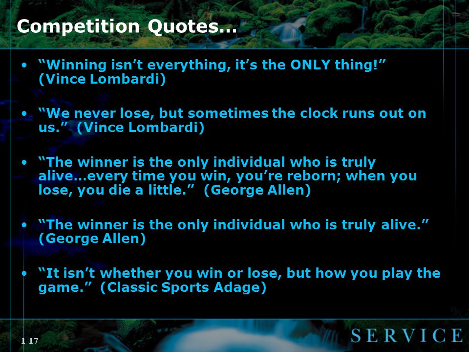 1-17 Competition Quotes… Winning isn't everything, it's the ONLY thing! (Vince Lombardi) We never lose, but sometimes the clock runs out on us. (Vince Lombardi) The winner is the only individual who is truly alive…every time you win, you're reborn; when you lose, you die a little. (George Allen) The winner is the only individual who is truly alive. (George Allen) It isn't whether you win or lose, but how you play the game. (Classic Sports Adage)
