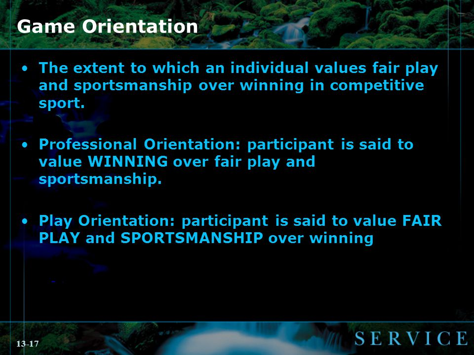 13-17 Game Orientation The extent to which an individual values fair play and sportsmanship over winning in competitive sport.