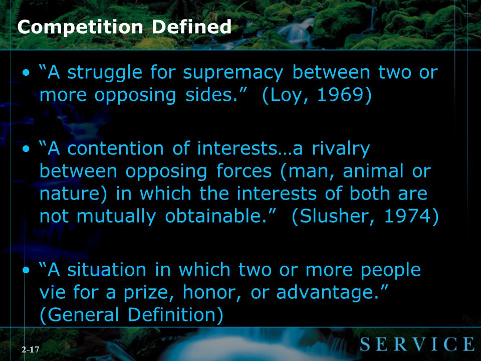 2-17 Competition Defined A struggle for supremacy between two or more opposing sides. (Loy, 1969) A contention of interests…a rivalry between opposing forces (man, animal or nature) in which the interests of both are not mutually obtainable. (Slusher, 1974) A situation in which two or more people vie for a prize, honor, or advantage. (General Definition)