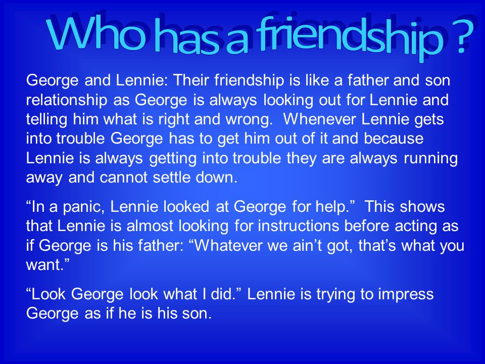 George and Lennie: Their friendship is like a father and son relationship as George is always looking out for Lennie and telling him what is right and