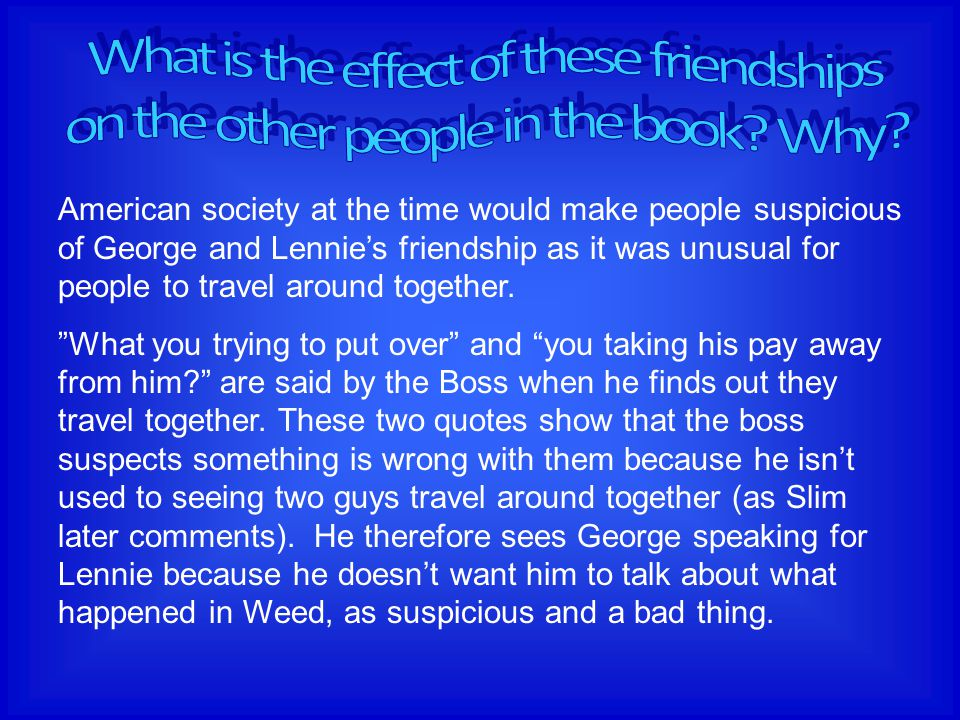 """American society at the time would make people suspicious of George and Lennie's friendship as it was unusual for people to travel around together. """"W"""