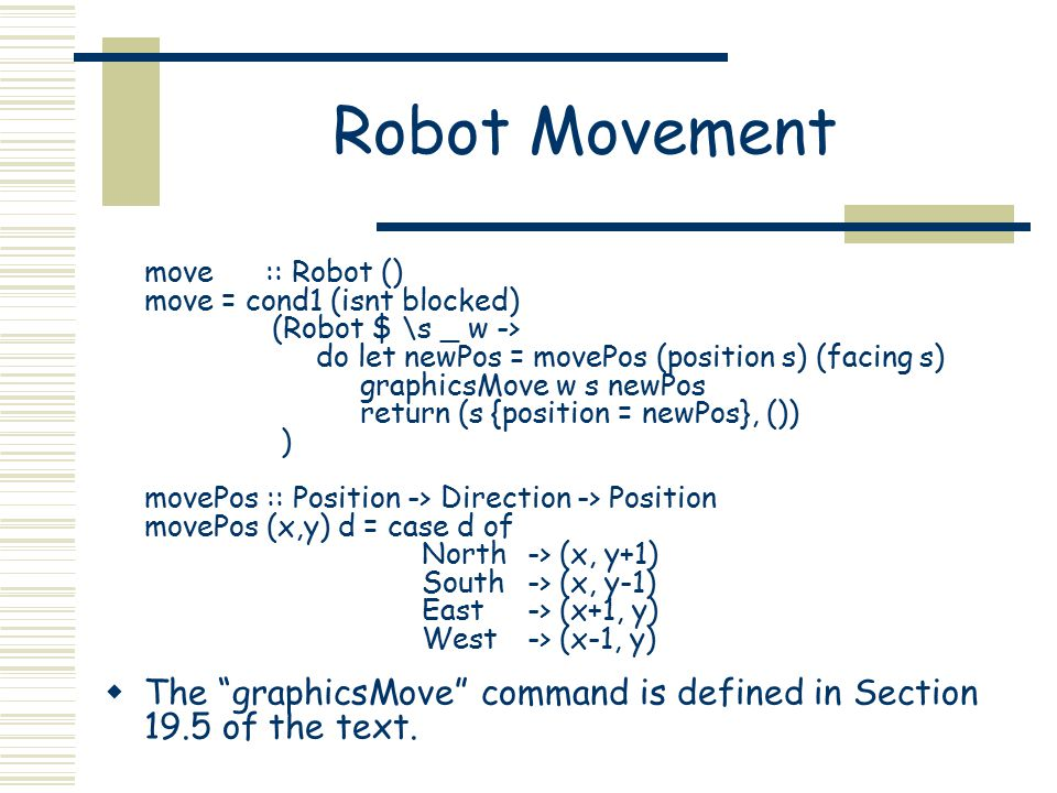 Robot Movement move :: Robot () move = cond1 (isnt blocked) (Robot $ \s _ w -> do let newPos = movePos (position s) (facing s) graphicsMove w s newPos