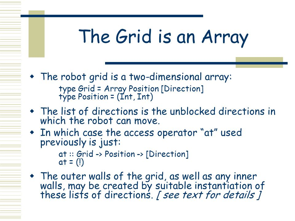 The Grid is an Array  The robot grid is a two-dimensional array: type Grid = Array Position [Direction] type Position = (Int, Int)  The list of dire