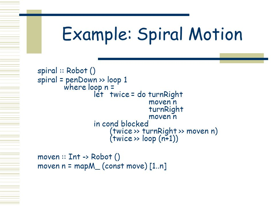 Example: Spiral Motion spiral :: Robot () spiral = penDown >> loop 1 where loop n = lettwice = do turnRight moven n turnRight moven n in cond blocked