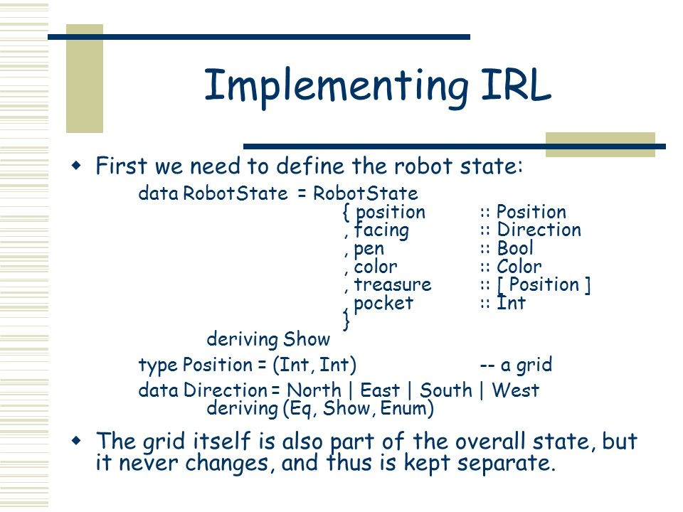 Implementing IRL  First we need to define the robot state: data RobotState = RobotState { position:: Position, facing:: Direction, pen:: Bool, color: