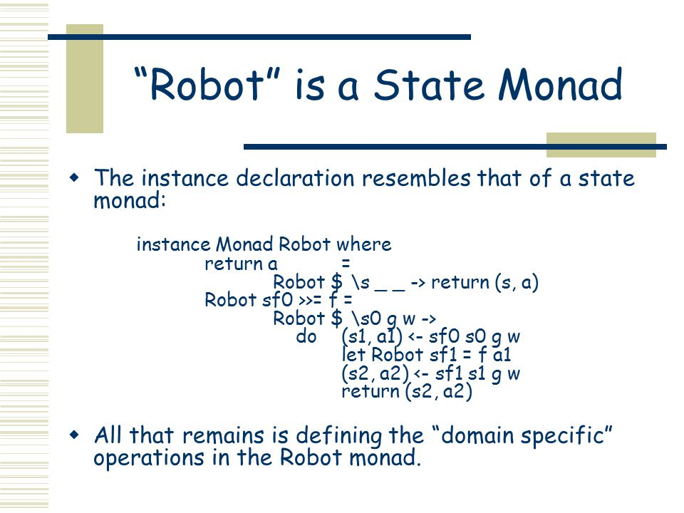 """Robot"" is a State Monad  The instance declaration resembles that of a state monad: instance Monad Robot where return a = Robot $ \s _ _ -> return (s"