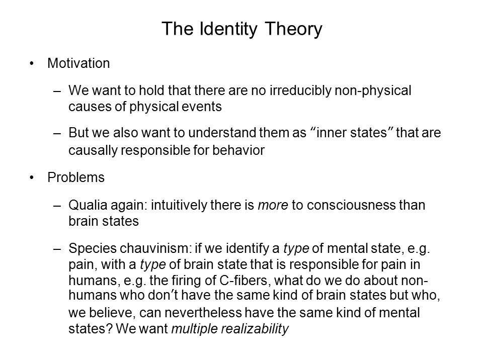 The Identity Theory Motivation –We want to hold that there are no irreducibly non-physical causes of physical events –But we also want to understand t